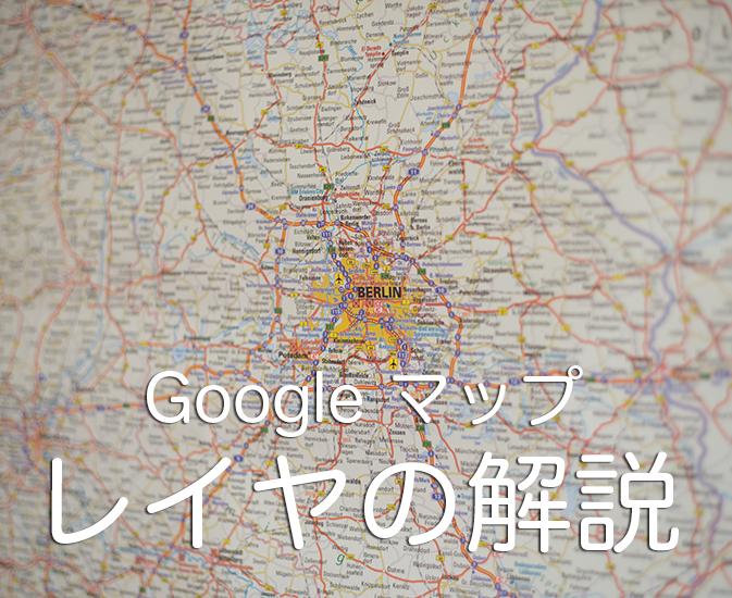 Googleマップのレイヤ解説